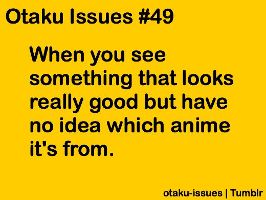Otaku Issues... Oh my god i hate that!! Or when you find out the character is actually from a game!!!!
