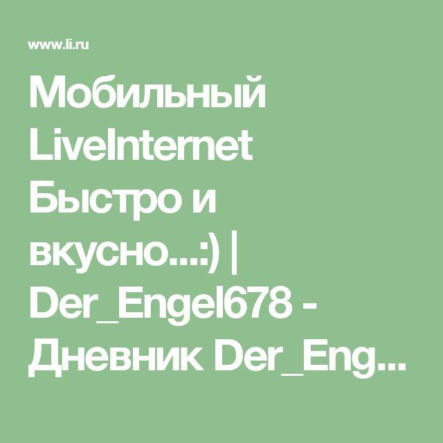 Мобильный LiveInternet Быстро и вкусно...:)   Der_Engel678 - Дневник Der_Engel678  
