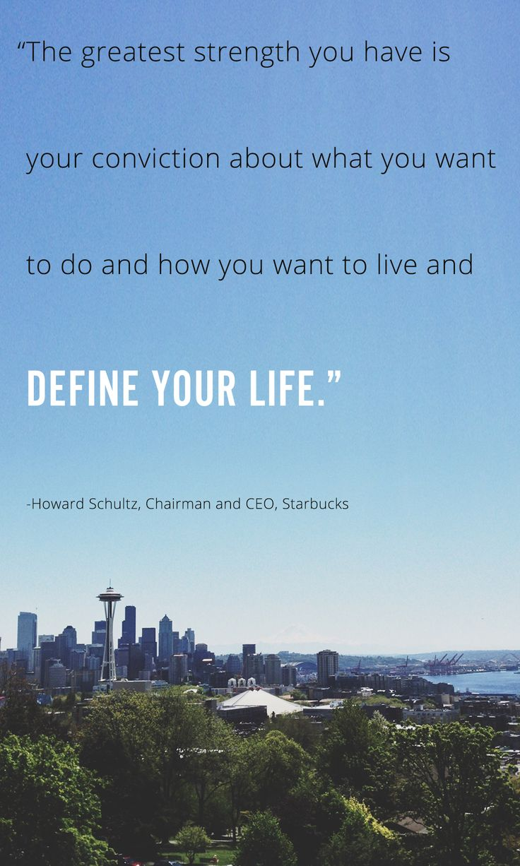 """The greatest strength you have is your conviction about what you want to do and how you want to live and define your life."" Howard Schultz, Chairman and CEO, Starbucks"