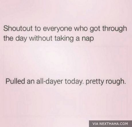 Shout out to everyone who got through the day without taking a nap. Pulled an all-dayer today. pretty rough