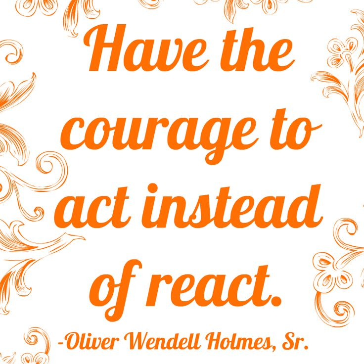"""""""Have the courage to act instead of react."""" - Oliver Wendell Holmes, Sr."""
