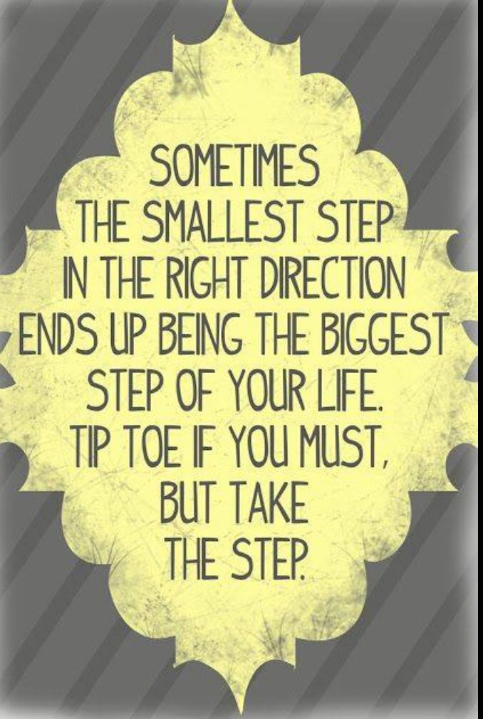 Sometimes the smallest step in the right direction ends up being the biggest step of your life. Tip toe is you must, but take the step.