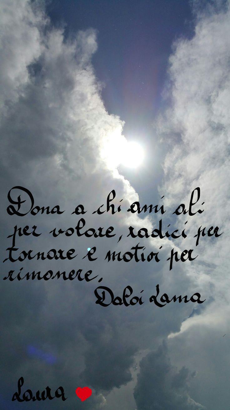 Dona a chi ami ali per volare,radici per tornare e motivi per rimanere                                                                             Dalai Lama