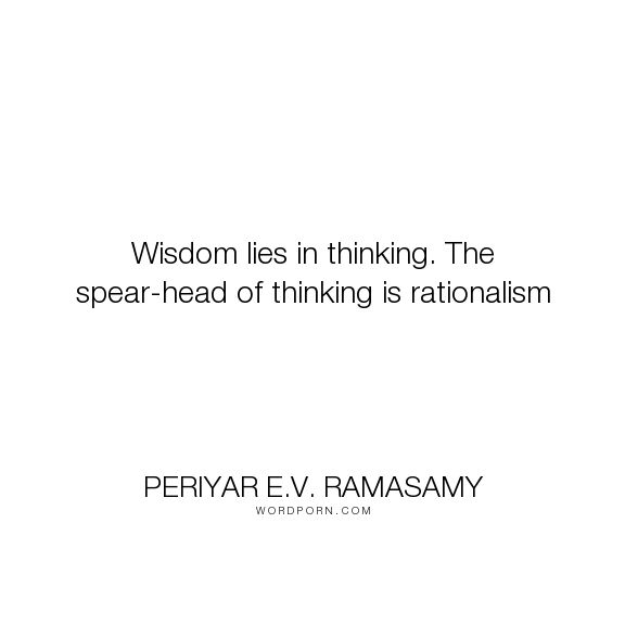 """Periyar E.V. Ramasamy - """"Wisdom lies in thinking. The spear-head of thinking is rationalism"""". wisdom, rationality"""
