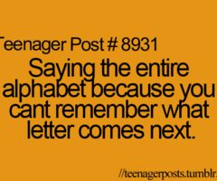 i still do this. didn't listen when they were teaching us the alphabet so, i didn't learn it till properly till second grade. :(