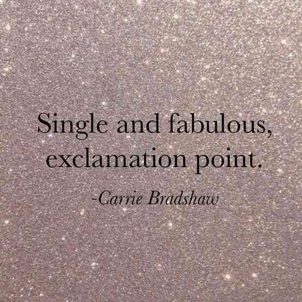 """""""Single and fabulous, exclamation point."""" — Carrie Bradshaw"""