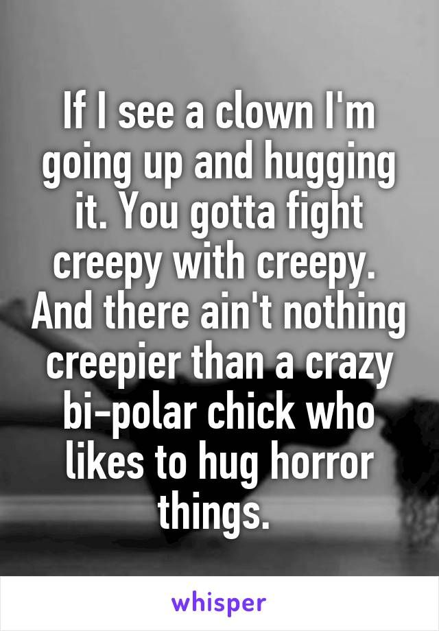 If I see a clown I'm going up and hugging it. You gotta fight creepy with creepy.  And there ain't nothing creepier than a crazy bi-polar chick who likes to hug horror things.