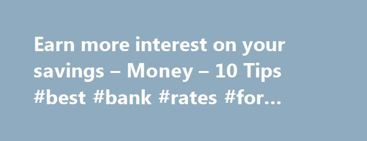 Earn more interest on your savings – Money – 10 Tips #best #bank #rates #for #savings http://savings.nef2.com/earn-more-interest-on-your-savings-money-10-tips-best-bank-rates-for-savings/  Earn more interest on the money you save Are you tired of the sad little yields you've been getting from your savings account? Many traditional savings accounts offer low annual percentage yields in the 0.2 percent to 0.5 percent range, and traditional money market savings accounts tend to be only slightly…