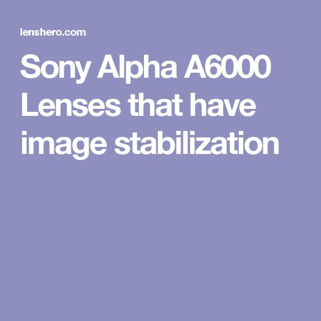 Sony Alpha A6000 Lenses that have image stabilization
