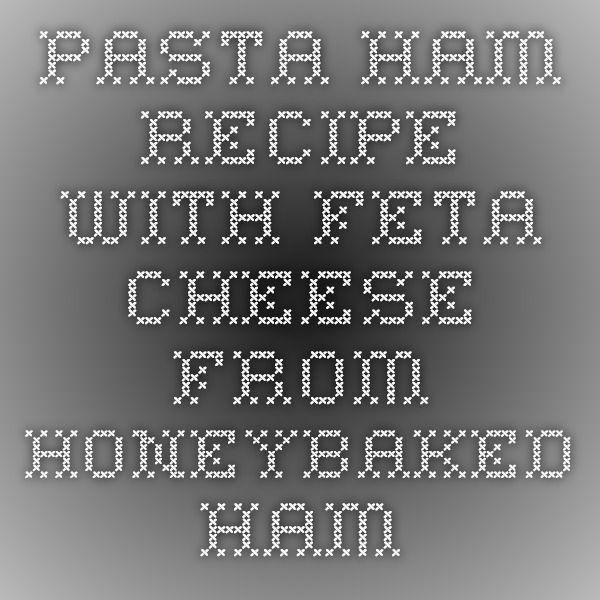 Pasta Ham Recipe with Feta Cheese from HoneyBaked Ham