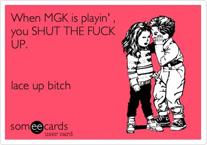 When MGK is playin' , you SHUT THE FUCK UP. lace up bitch.