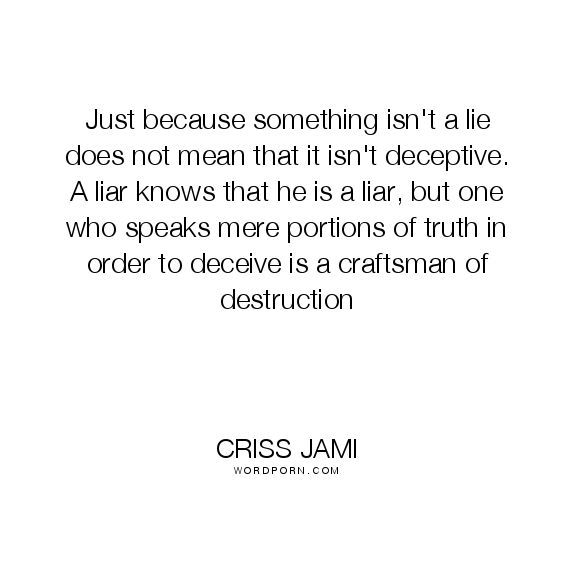 "Criss Jami - ""Just because something isn't a lie does not mean that it isn't deceptive. A"". lies, true, media, influence, deception, destruction, speak, manipulation, slander, dishonest, craftsman, mislead, bad-influence, controlling, agenda, compulsive-liar"