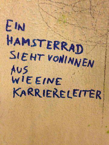 """""""Ein Hamsterrad sieht von innen aus wie eine Karriereleiter"""""""