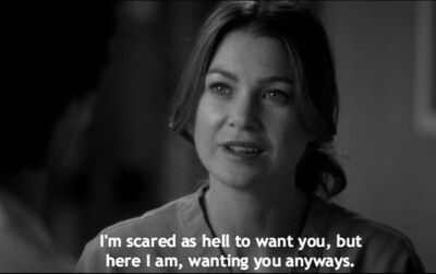 """I'm scared as hell to want you, but here I am, wanting you anyways."" Meredith Grey to Derek Shepherd, Grey's Anatomy quotes"