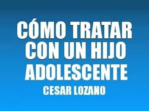 CÓMO TRATAR CON UN HIJO ADOLESCENTE - DR. CÉSAR LOZANO