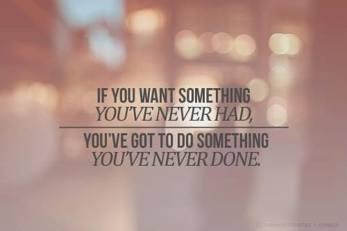 To Get Something You've Never Had