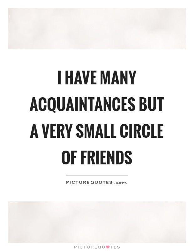 I have many acquaintances but a very small circle of friends. Small Circle of Friends quotes on PictureQuotes.com.