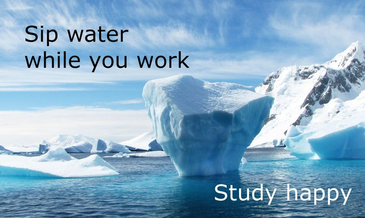 Sip water while you work.  Study happy.