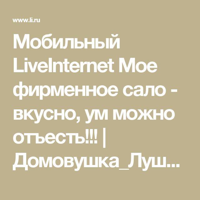 Мобильный LiveInternet Мое фирменное сало - вкусно, ум можно отъесть!!!   Домовушка_Луша - Дневник домоправительницы  