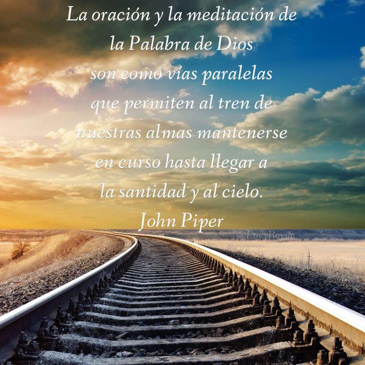 La oración y la meditación de la Palabra de Dios son como vías paralelas que permiten al tren de nuestras almas mantenerse en curso hasta llegar a la santidad y al cielo. John Piper