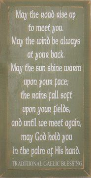 """May the road rise up to meet you. May the wind always be at your back. May the sun shine warm upon your face; the rains fall soft upon your fields, and until we meet again, may God hold you in th pal of His hand."" Traditional Gaelic Blessing"