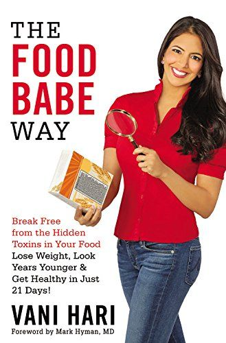 The Food Babe Way: Break Free from the Hidden Toxins in Your Food and Lose Weight, Look Years Younger, and Get Healthy in Just 21 Days! by Vani Hari