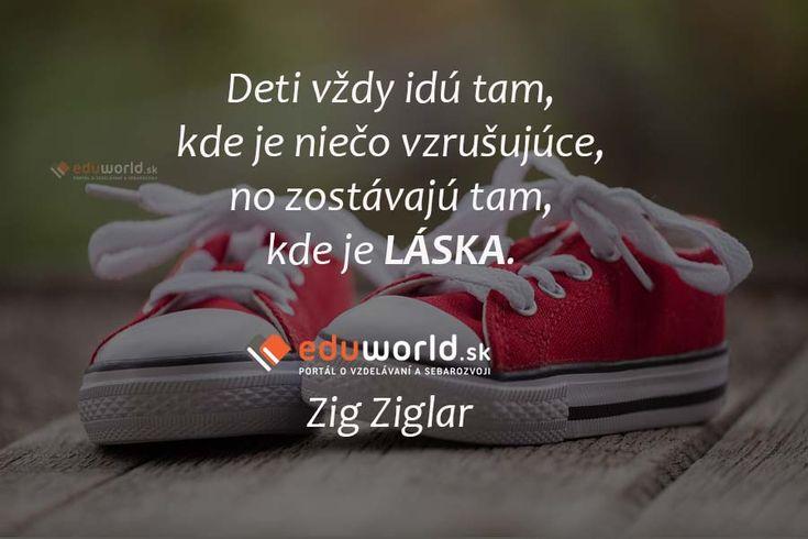 Deti vždy idú tam, kde je niečo vzrušujúce, no zostávajú tam, kde je LÁSKA. (Zig Ziglar)