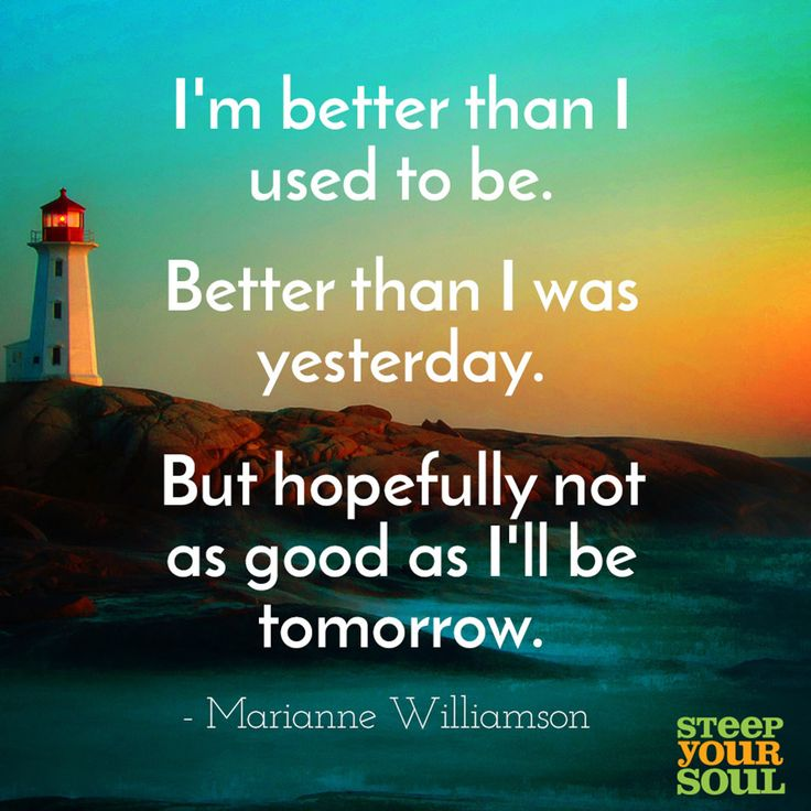 """""""I'm better than I used to be. Better than I was yesterday. But hopefully not as good as I'll be tomorrow."""" — Marianne Williamson"""