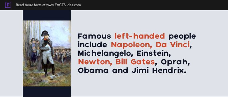 Famous left-handed people include Napoleon, Da Vinci, Michelangelo, Einstein, Newton, Bill Gates, Oprah, Obama and Jimi Hendrix.