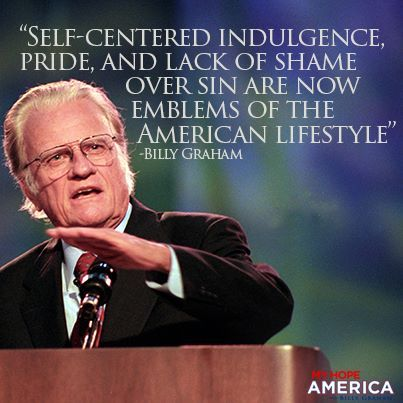 Self-centerend indulgence, pride, and lack of shame over sin are now emblems of the American lifestyle. -Billy Graham