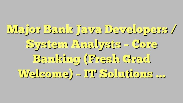 Major Bank Java Developers / System Analysts - Core Banking (Fresh Grad Welcome) - IT Solutions Ltd.