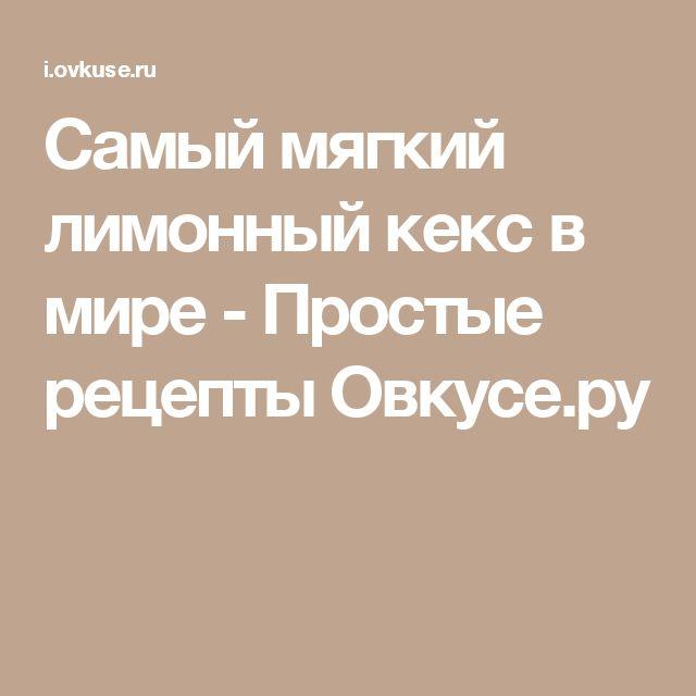 Самый мягкий лимонный кекс в мире - Простые рецепты Овкусе.ру