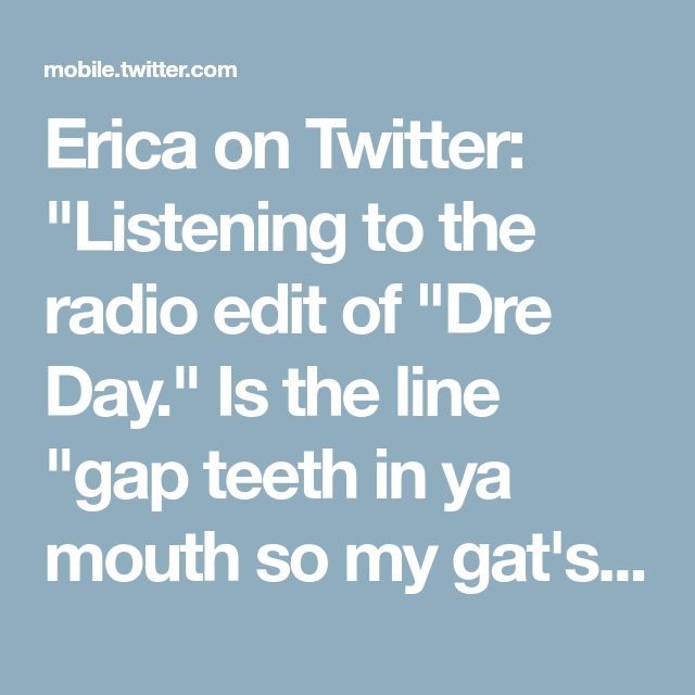 "Erica on Twitter: ""Listening to the radio edit of ""Dre Day."" Is the line ""gap teeth in ya mouth so my gat's gots to fit"" really better than ""gap teeth in ya mouth so my dick's gots to fit""? Is a gun in the mouth better than a dick? I know which one I'd choose. Hint, the 1 that won't kill me"""