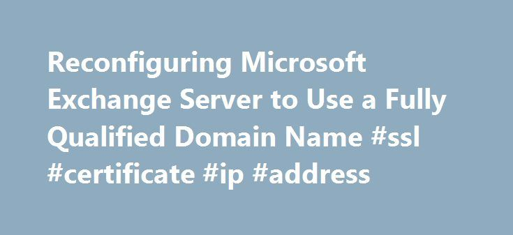 Reconfiguring Microsoft Exchange Server to Use a Fully Qualified Domain Name #ssl #certificate #ip #address http://denver.remmont.com/reconfiguring-microsoft-exchange-server-to-use-a-fully-qualified-domain-name-ssl-certificate-ip-address/  # Reconfiguring Microsoft Exchange Server to Use a Fully Qualified Domain Name The Internet security community is phasing out the use of intranet names and IP addresses as Primary Domain Names or the Subject Alternative Names (SANs) in SSL certificates…