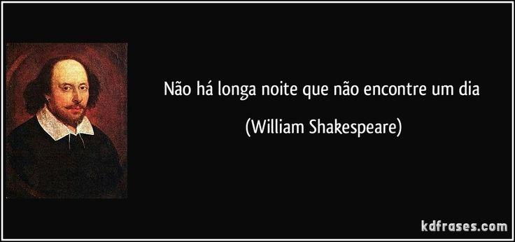 Não há longa noite que não encontre um dia (William Shakespeare)