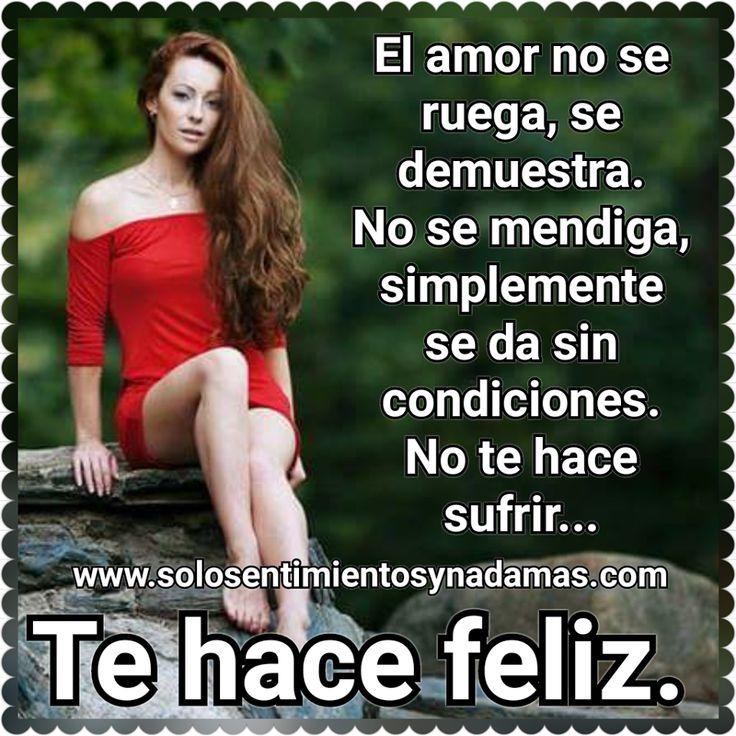 El amor no se ruega, se demuestra. No se mendiga, simplemente se da sin condiciones. No te hace sufrir... Te hace feliz.