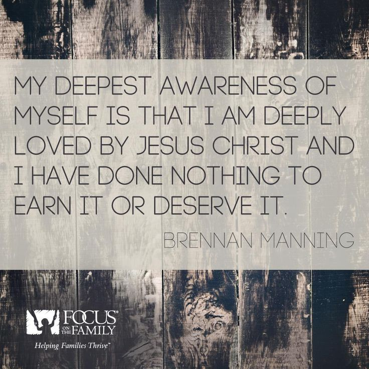 My deepest awareness of myself is that I am deeply loved by Jesus Christ and I have done nothing to earn it or deserve it. --Brennan Manning