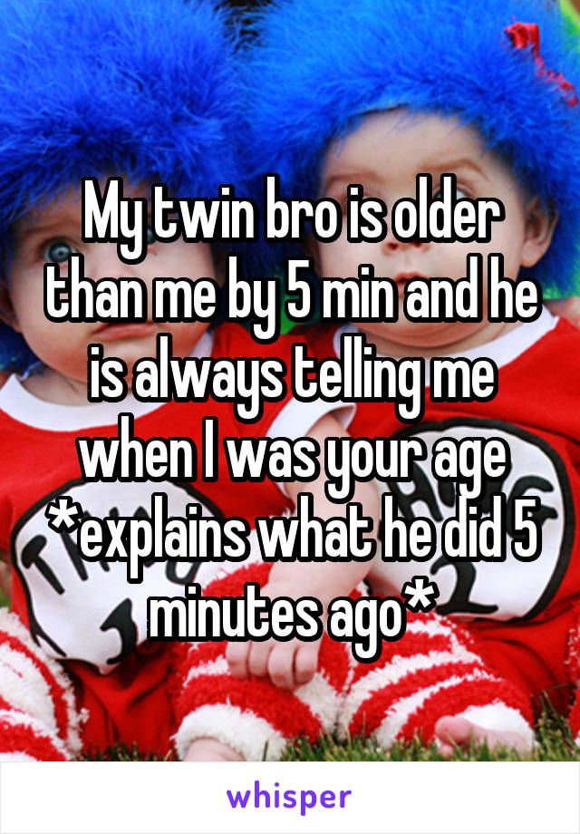 My twin bro is older than me by 5 min and he is always telling me when I was your age *explains what he did 5 minutes ago*