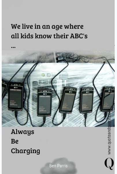 """""""We live in an age where all kids know their ABC's ...   Always Be Charging"""" by Ben Parris  https://www.quoteandquote.com/quote/?id=1340  #quote, #humor, #humour, #technology, #future, #smartphone, #charge, #habits, #quoteandquote"""