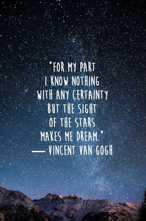 """For my part I know nothing with any certainty but the sight of the stars makes me dream."" — Vincent Van Gogh"