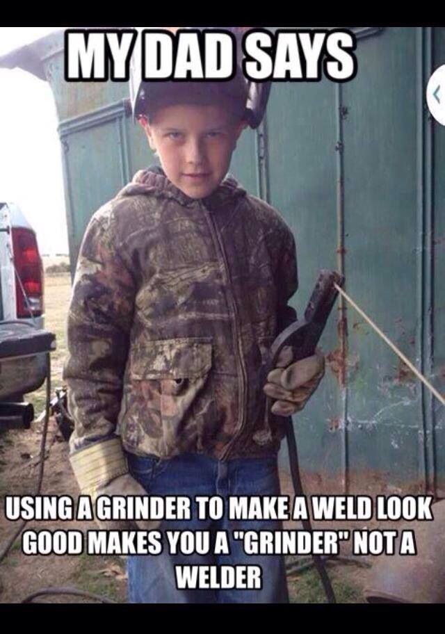 "Ha. My future children will say thi. ""Grinder and paint make wht a welder aint."""