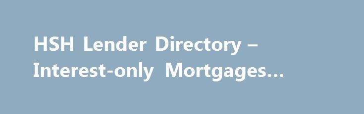 HSH Lender Directory – Interest-only Mortgages #loan #sharks http://loan-credit.remmont.com/hsh-lender-directory-interest-only-mortgages-loan-sharks/  #interest only loans # Other lenders for Mortgage Refinance of $200,000 in California The mortgage products on HSH.com are from companies from which QuinStreet may receive compensation. Compensation may impact where products appear on HSH.com (including the order in which they appear). QuinStreet does not include all mortgage companies or all…