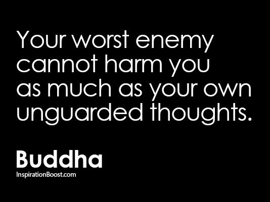 Your worst enemy cannot harm you as much as your own unguarded thoughts. Buddha