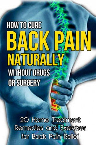 How to Cure Back Pain Naturally Without Drugs or Surgery: 20 Home Treatment Remedies and Exercises for Back Pain Relief (Back Pain Cure, Back Pain Solutions, ... How to Cure Back Pain, Back Pain Cure) by Chris Watkins