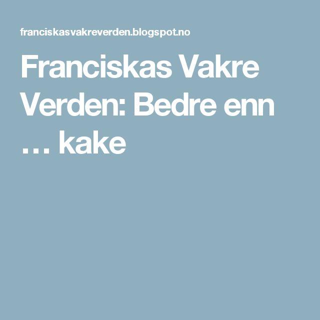 Franciskas Vakre Verden: Bedre enn … kake