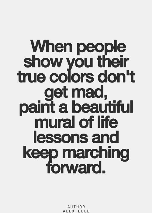When people show you their true colors don't get mad, paint a beautiful mural of life lessons and keep marching forward.