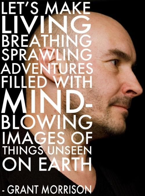 Grant Morrison--sometimes i love the man, sometimes i want to punch him in the face. i'm thinking that's a good sign.