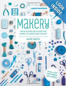 Makery: Over 30 Projects for the Home, to Wear and to Give: Kate Smith: 9781845337049: Amazon.com: Books