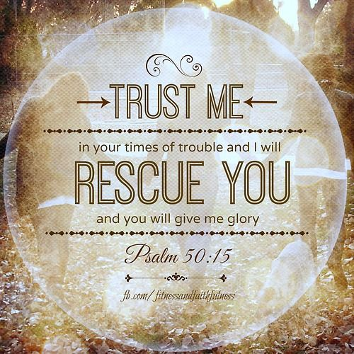 """TRUST me in your times of trouble, and I will RESCUE you, and you will give me glory""…Psalm 50:15 <3"