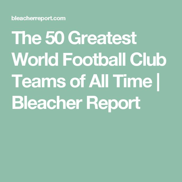The 50 Greatest World Football Club Teams of All Time | Bleacher Report